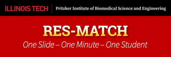 Illinois Tech Prizker Institute of Biomedical Science and Engineering RES-MATCH One-Slide, One-Minute, One Student